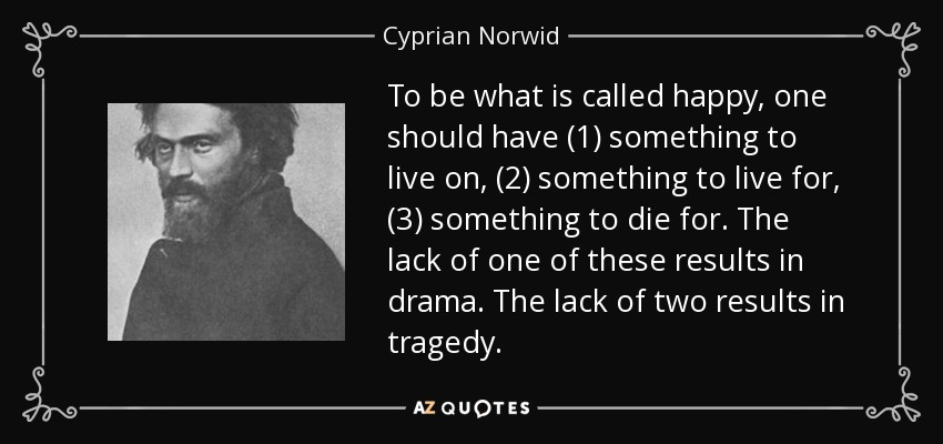 To be what is called happy, one should have (1) something to live on, (2) something to live for, (3) something to die for. The lack of one of these results in drama. The lack of two results in tragedy. - Cyprian Norwid