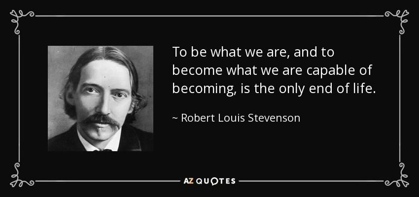 To be what we are, and to become what we are capable of becoming, is the only end of life. - Robert Louis Stevenson