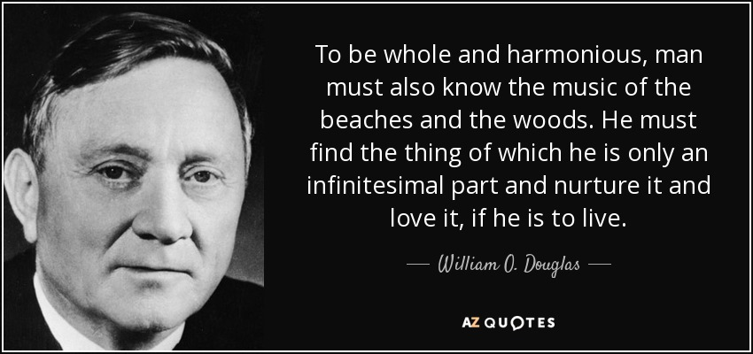 To be whole and harmonious, man must also know the music of the beaches and the woods. He must find the thing of which he is only an infinitesimal part and nurture it and love it, if he is to live. - William O. Douglas