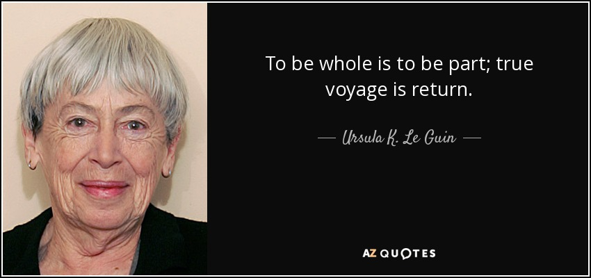 To be whole is to be part; true voyage is return. - Ursula K. Le Guin