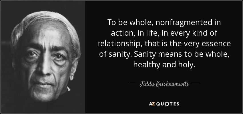 To be whole, nonfragmented in action, in life, in every kind of relationship, that is the very essence of sanity. Sanity means to be whole, healthy and holy. - Jiddu Krishnamurti