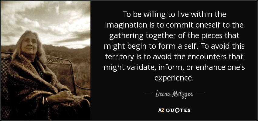 To be willing to live within the imagination is to commit oneself to the gathering together of the pieces that might begin to form a self. To avoid this territory is to avoid the encounters that might validate, inform, or enhance one's experience. - Deena Metzger