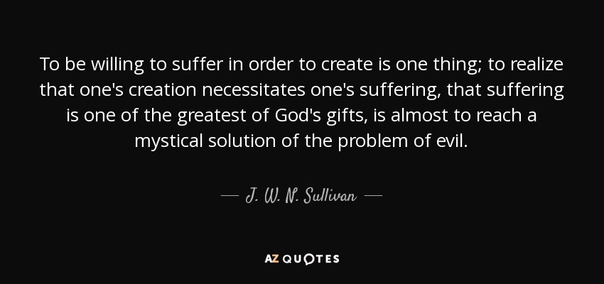 To be willing to suffer in order to create is one thing; to realize that one's creation necessitates one's suffering, that suffering is one of the greatest of God's gifts, is almost to reach a mystical solution of the problem of evil. - J. W. N. Sullivan