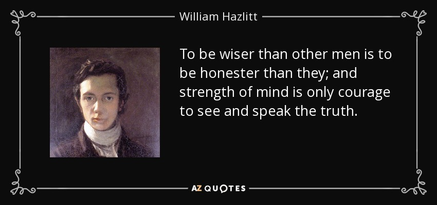 To be wiser than other men is to be honester than they; and strength of mind is only courage to see and speak the truth. - William Hazlitt