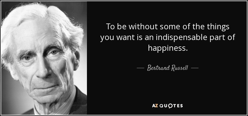 To be without some of the things you want is an indispensable part of happiness. - Bertrand Russell