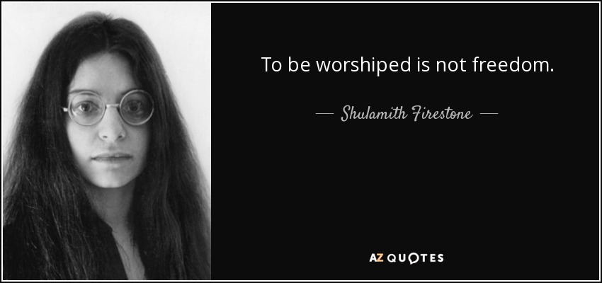 To be worshiped is not freedom. - Shulamith Firestone