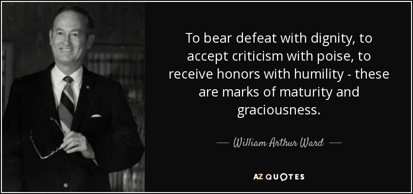 To bear defeat with dignity, to accept criticism with poise, to receive honors with humility - these are marks of maturity and graciousness. - William Arthur Ward