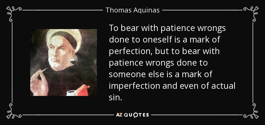 To bear with patience wrongs done to oneself is a mark of perfection, but to bear with patience wrongs done to someone else is a mark of imperfection and even of actual sin. - Thomas Aquinas