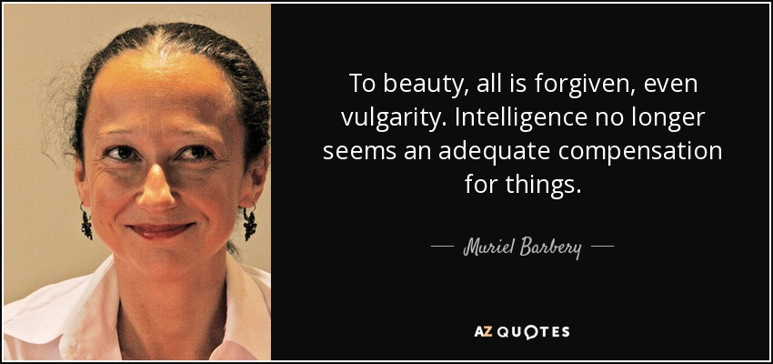 To beauty, all is forgiven, even vulgarity. Intelligence no longer seems an adequate compensation for things... - Muriel Barbery