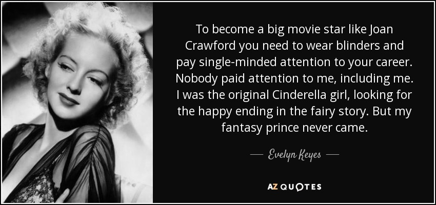 To become a big movie star like Joan Crawford you need to wear blinders and pay single-minded attention to your career. Nobody paid attention to me, including me. I was the original Cinderella girl, looking for the happy ending in the fairy story. But my fantasy prince never came. - Evelyn Keyes