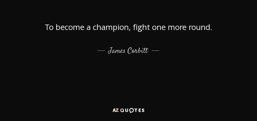 To become a champion, fight one more round. - James Corbitt