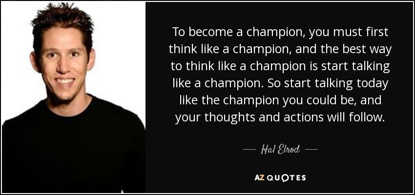 To become a champion, you must first think like a champion, and the best way to think like a champion is start talking like a champion. So start talking today like the champion you could be, and your thoughts and actions will follow. - Hal Elrod