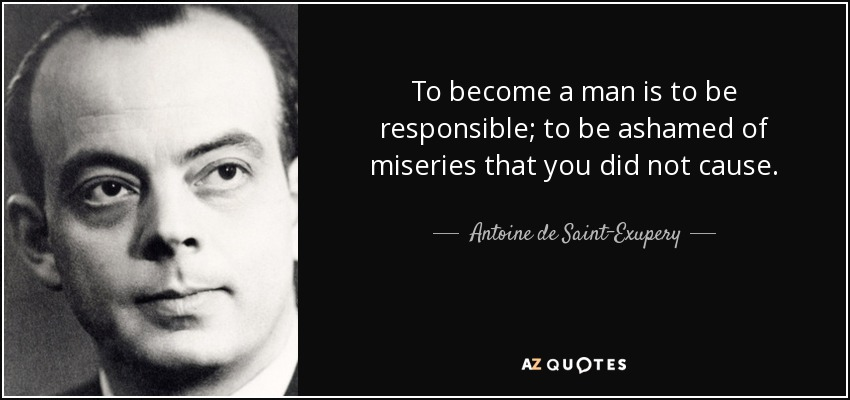 To become a man is to be responsible; to be ashamed of miseries that you did not cause. - Antoine de Saint-Exupery