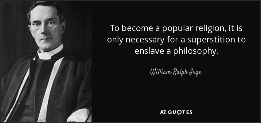 To become a popular religion, it is only necessary for a superstition to enslave a philosophy. - William Ralph Inge