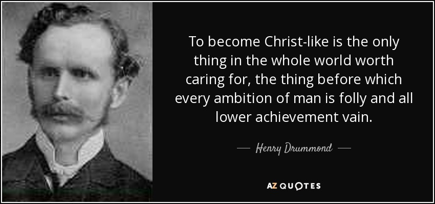 To become Christ-like is the only thing in the whole world worth caring for, the thing before which every ambition of man is folly and all lower achievement vain. - Henry Drummond