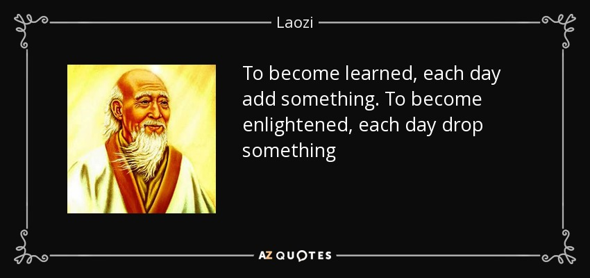 To become learned, each day add something. To become enlightened, each day drop something - Laozi