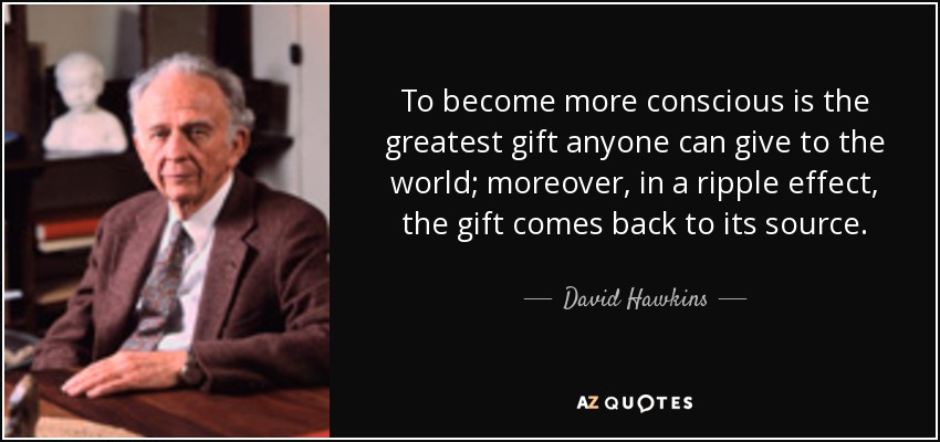 To become more conscious is the greatest gift anyone can give to the world; moreover, in a ripple effect, the gift comes back to its source. - David Hawkins