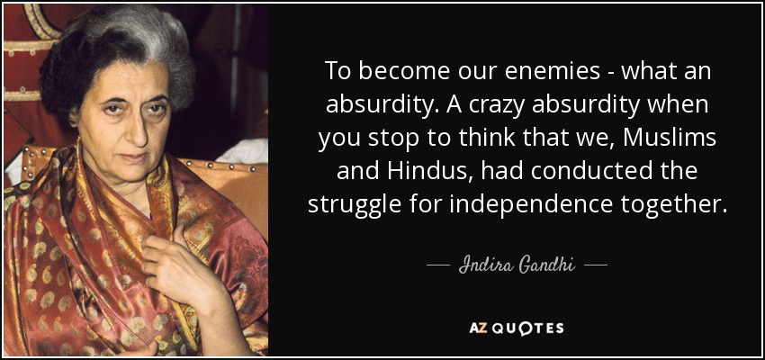 To become our enemies - what an absurdity. A crazy absurdity when you stop to think that we, Muslims and Hindus, had conducted the struggle for independence together. - Indira Gandhi