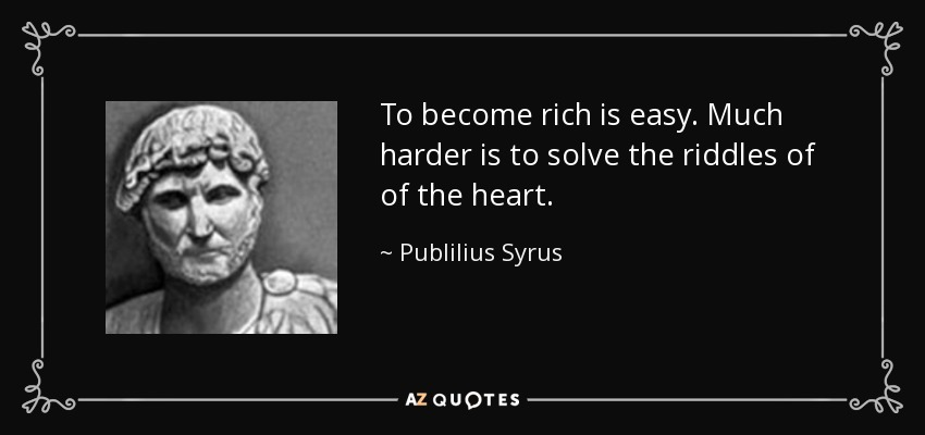 To become rich is easy. Much harder is to solve the riddles of of the heart. - Publilius Syrus