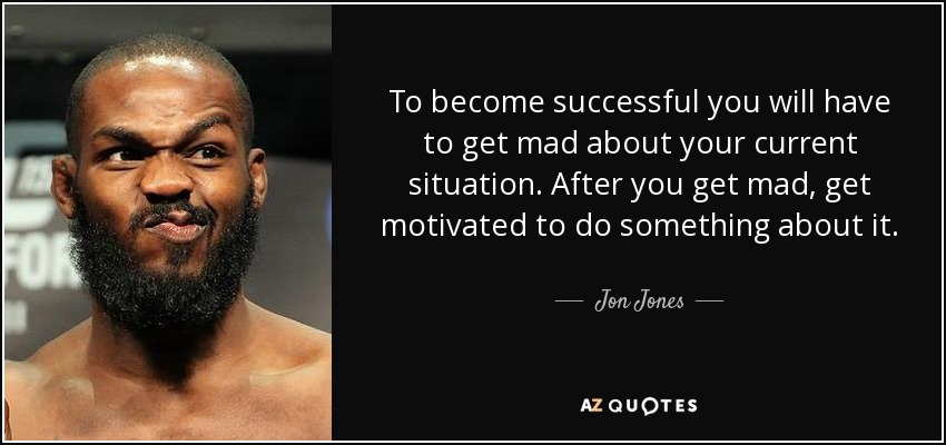 To become successful you will have to get mad about your current situation. After you get mad, get motivated to do something about it. - Jon Jones