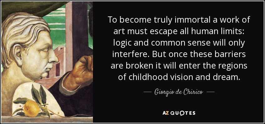 To become truly immortal, a work of art must escape all human limits: logic and common sense will only interfere. But once these barriers are broken, it will enter the realms of childhood visions and dreams. - Giorgio de Chirico