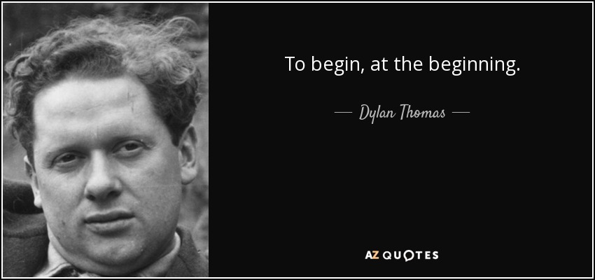 To begin, at the beginning... - Dylan Thomas