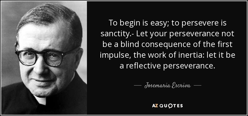 To begin is easy; to persevere is sanctity.- Let your perseverance not be a blind consequence of the first impulse, the work of inertia: let it be a reflective perseverance. - Josemaria Escriva