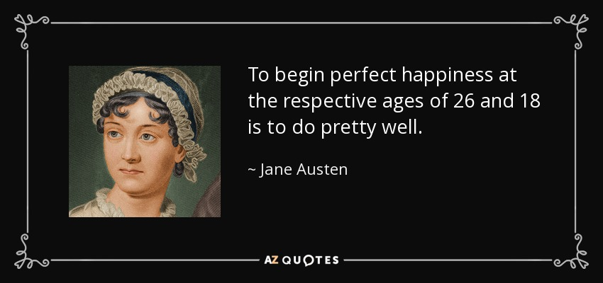 To begin perfect happiness at the respective ages of 26 and 18 is to do pretty well. - Jane Austen