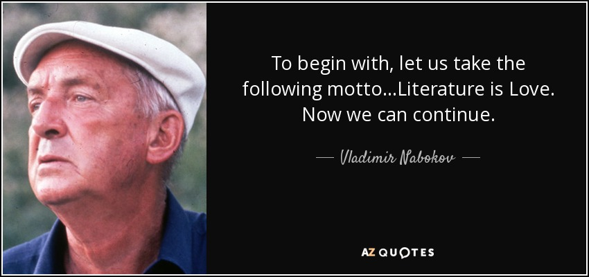 To begin with, let us take the following motto...Literature is Love. Now we can continue. - Vladimir Nabokov