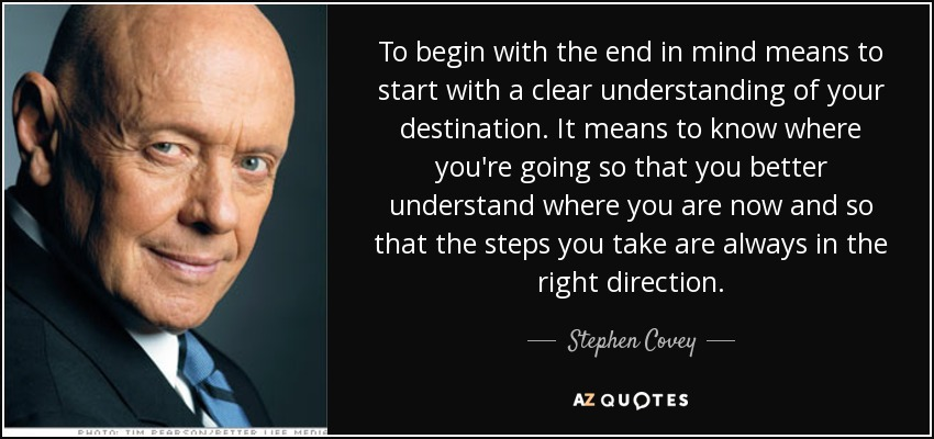 To begin with the end in mind means to start with a clear understanding of your destination. It means to know where you're going so that you better understand where you are now and so that the steps you take are always in the right direction. - Stephen Covey