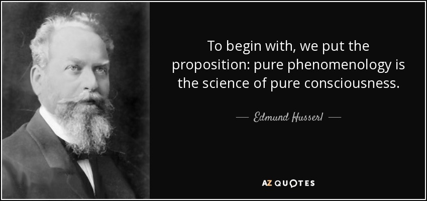 To begin with, we put the proposition: pure phenomenology is the science of pure consciousness. - Edmund Husserl