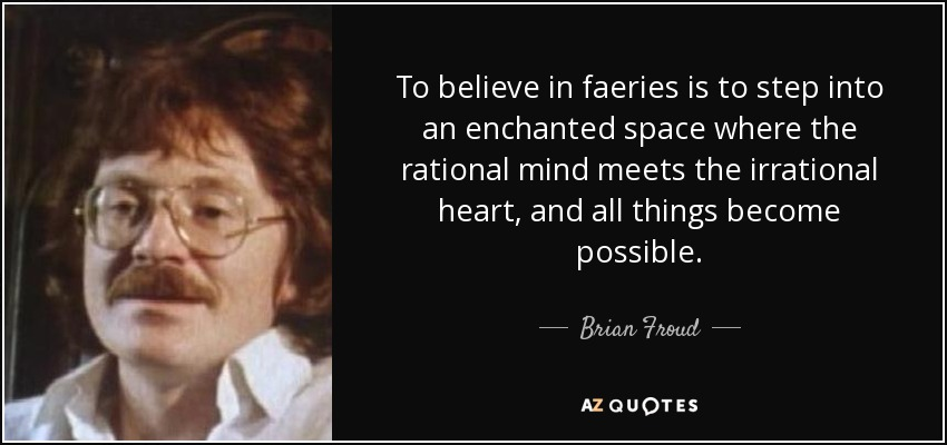 To believe in faeries is to step into an enchanted space where the rational mind meets the irrational heart, and all things become possible. - Brian Froud