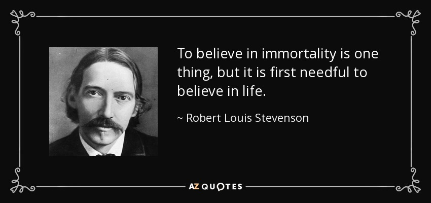 To believe in immortality is one thing, but it is first needful to believe in life. - Robert Louis Stevenson