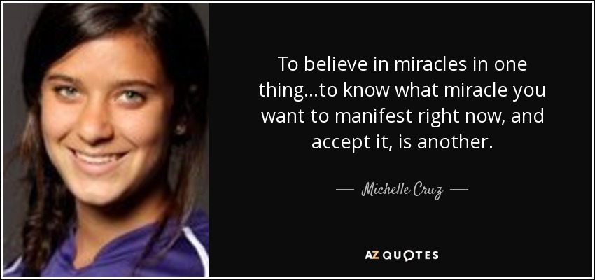 To believe in miracles in one thing...to know what miracle you want to manifest right now, and accept it, is another. - Michelle Cruz