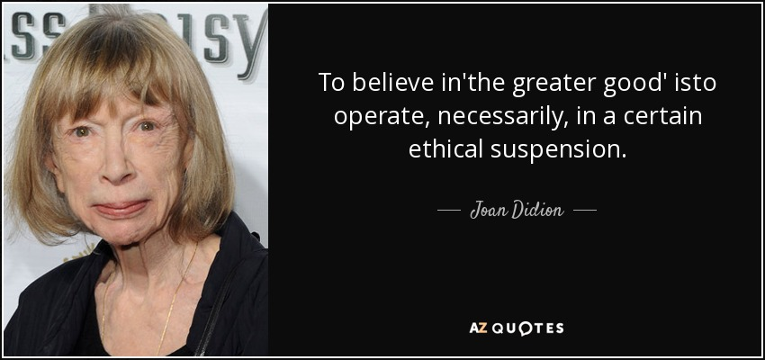 To believe in'the greater good' isto operate, necessarily, in a certain ethical suspension. - Joan Didion