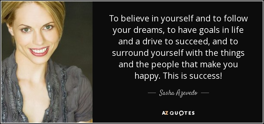To believe in yourself and to follow your dreams, to have goals in life and a drive to succeed, and to surround yourself with the things and the people that make you happy. This is success! - Sasha Azevedo