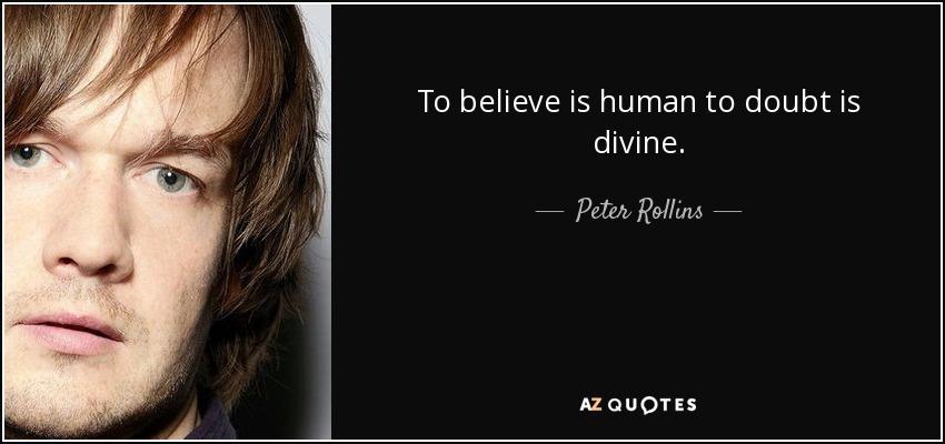 To believe is human to doubt is divine. - Peter Rollins