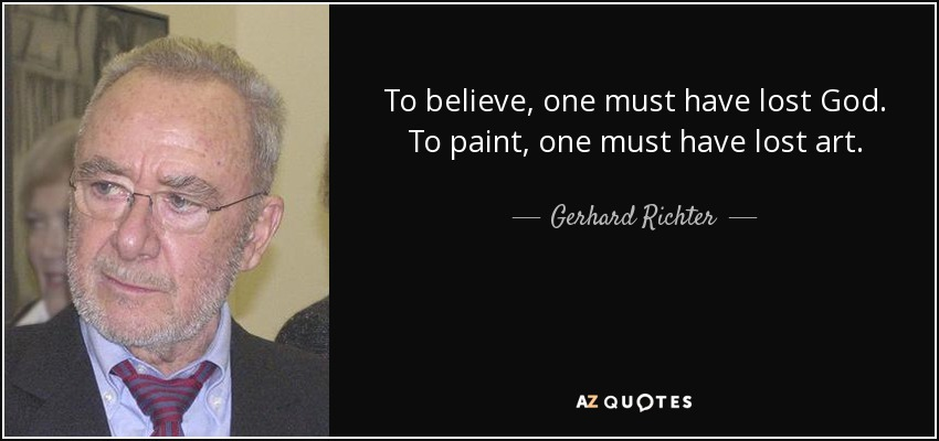 To believe, one must have lost God. To paint, one must have lost art. - Gerhard Richter