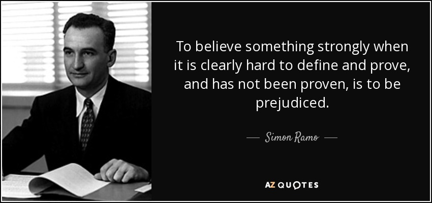 To believe something strongly when it is clearly hard to define and prove, and has not been proven, is to be prejudiced. - Simon Ramo
