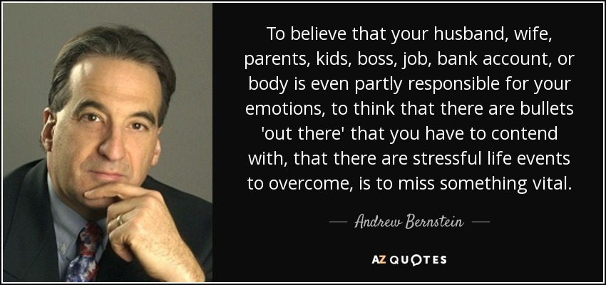 To believe that your husband, wife, parents, kids, boss, job, bank account, or body is even partly responsible for your emotions, to think that there are bullets 'out there' that you have to contend with, that there are stressful life events to overcome, is to miss something vital. - Andrew Bernstein
