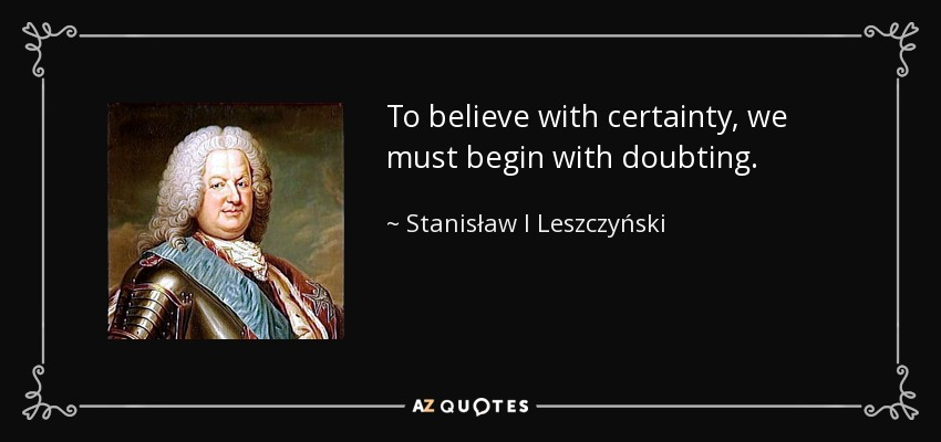 To believe with certainty, we must begin with doubting. - Stanisław I Leszczyński