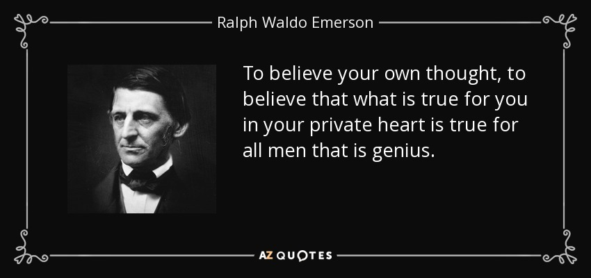 To believe your own thought, to believe that what is true for you in your private heart is true for all men that is genius. - Ralph Waldo Emerson