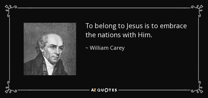 To belong to Jesus is to embrace the nations with Him. - William Carey
