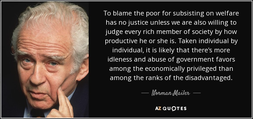 To blame the poor for subsisting on welfare has no justice unless we are also willing to judge every rich member of society by how productive he or she is. Taken individual by individual, it is likely that there's more idleness and abuse of government favors among the economically privileged than among the ranks of the disadvantaged. - Norman Mailer