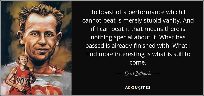 To boast of a performance which I cannot beat is merely stupid vanity. And if I can beat it that means there is nothing special about it. What has passed is already finished with. What I find more interesting is what is still to come. - Emil Zatopek