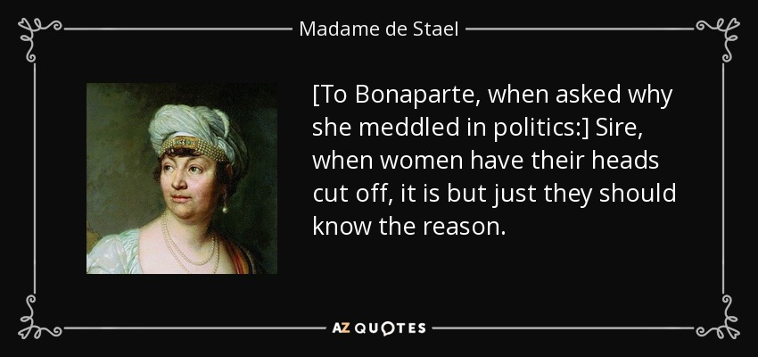 [To Bonaparte, when asked why she meddled in politics:] Sire, when women have their heads cut off, it is but just they should know the reason. - Madame de Stael