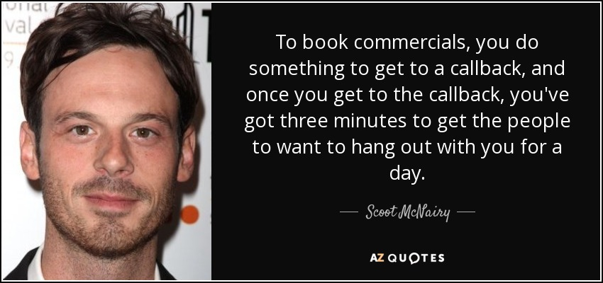To book commercials, you do something to get to a callback, and once you get to the callback, you've got three minutes to get the people to want to hang out with you for a day. - Scoot McNairy