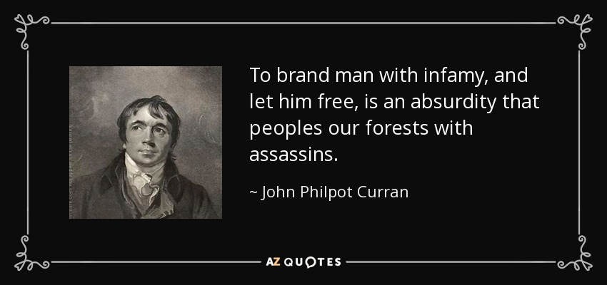 To brand man with infamy, and let him free, is an absurdity that peoples our forests with assassins. - John Philpot Curran