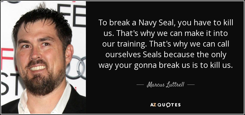 Navy Seal Quotes Fascinating Marcus Luttrell Quote To Break A Navy Seal You Have To Kill Us.