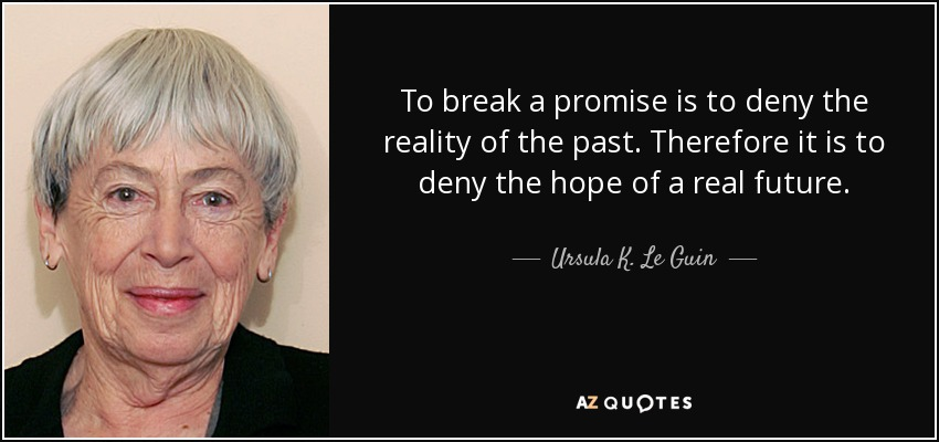 To break a promise is to deny the reality of the past. Therefore it is to deny the hope of a real future. - Ursula K. Le Guin